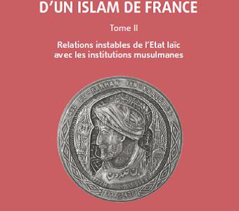 A la recherche d'un Islam de France – Tome 2. Relations instables de l'Etat laïc avec les institutions musulmanes