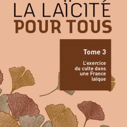 La laïcité pour tous – Tome 3 : L'exercice du culte dans une France laïque